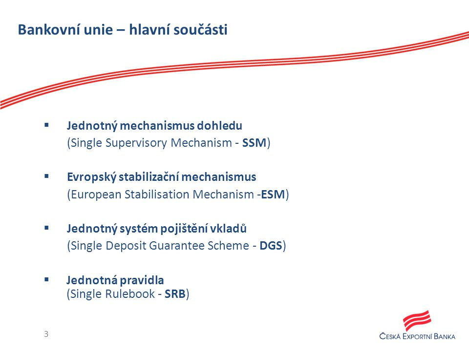 Bankovní unie – hlavní součásti  Jednotný mechanismus dohledu (Single Supervisory Mechanism - SSM)  Evropský stabilizační mechanismus (European Stabilisation Mechanism -ESM)  Jednotný systém pojištění vkladů (Single Deposit Guarantee Scheme - DGS)  Jednotná pravidla (Single Rulebook - SRB) 3