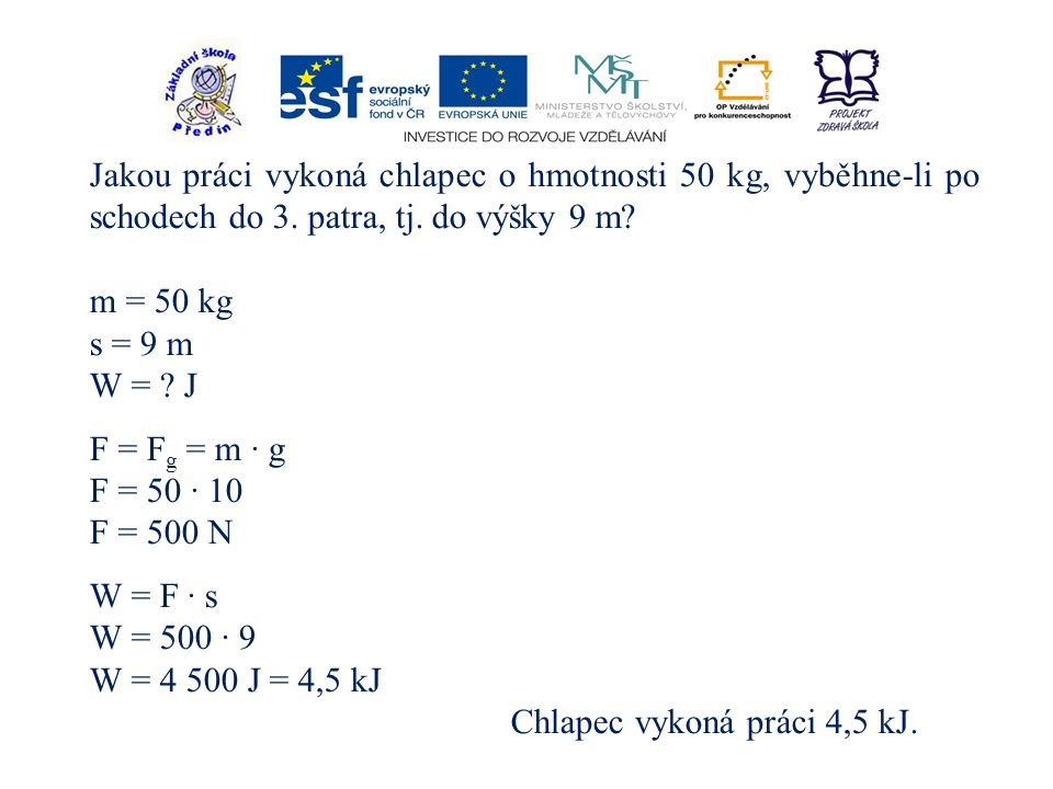 Jakou práci vykoná chlapec o hmotnosti 50 kg, vyběhne-li po schodech do 3. patra, tj. do výšky 9 m? m = 50 kg s = 9 m W = ? J F = F g = m · g F = 50 ·