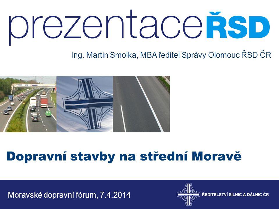 Dopravní stavby na střední Moravě Moravské dopravní fórum, 7.4.2014 Ing. Martin Smolka, MBA ředitel Správy Olomouc ŘSD ČR
