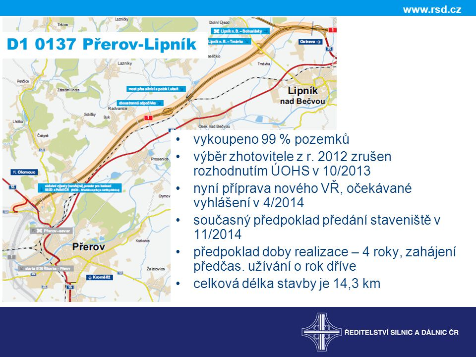 www.rsd.cz D1 0137 Přerov-Lipník •vykoupeno 99 % pozemků •výběr zhotovitele z r. 2012 zrušen rozhodnutím ÚOHS v 10/2013 •nyní příprava nového VŘ, oček