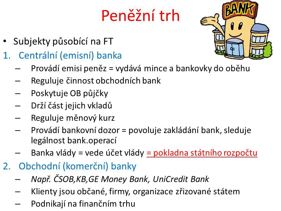 Peněžní trh • Subjekty působící na FT 1.Centrální (emisní) banka – Provádí emisi peněz = vydává mince a bankovky do oběhu – Reguluje činnost obchodníc
