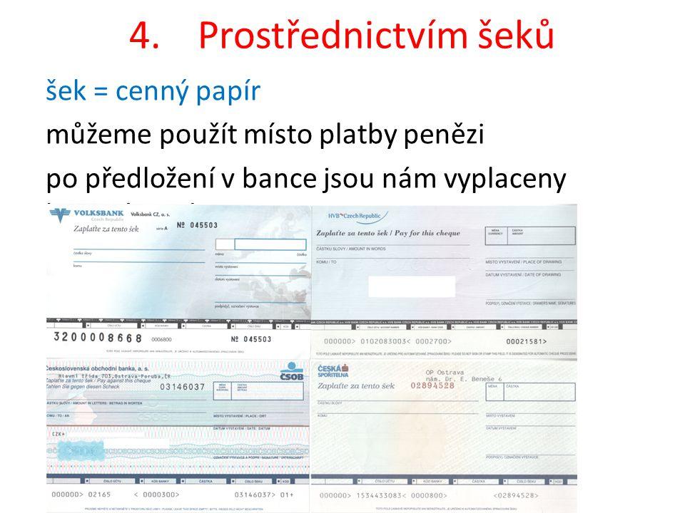 4.Prostřednictvím šeků šek = cenný papír můžeme použít místo platby penězi po předložení v bance jsou nám vyplaceny hotové peníze