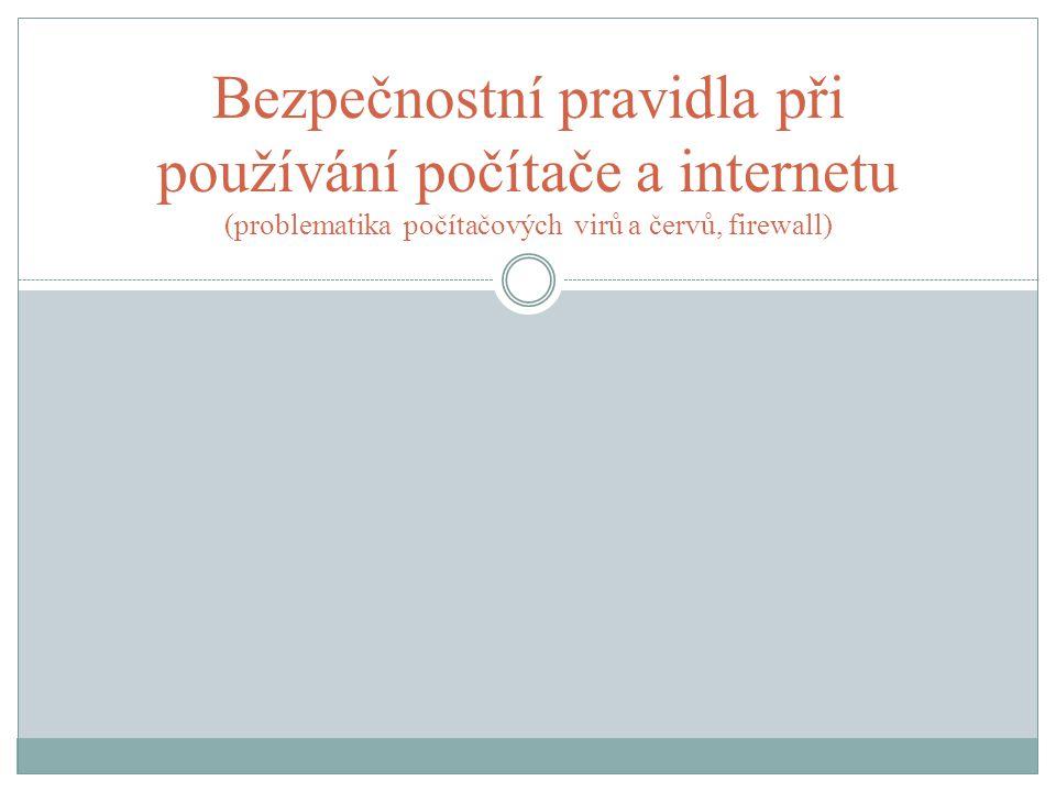 Bezpečnostní pravidla při používání počítače a internetu (problematika počítačových virů a červů, firewall)