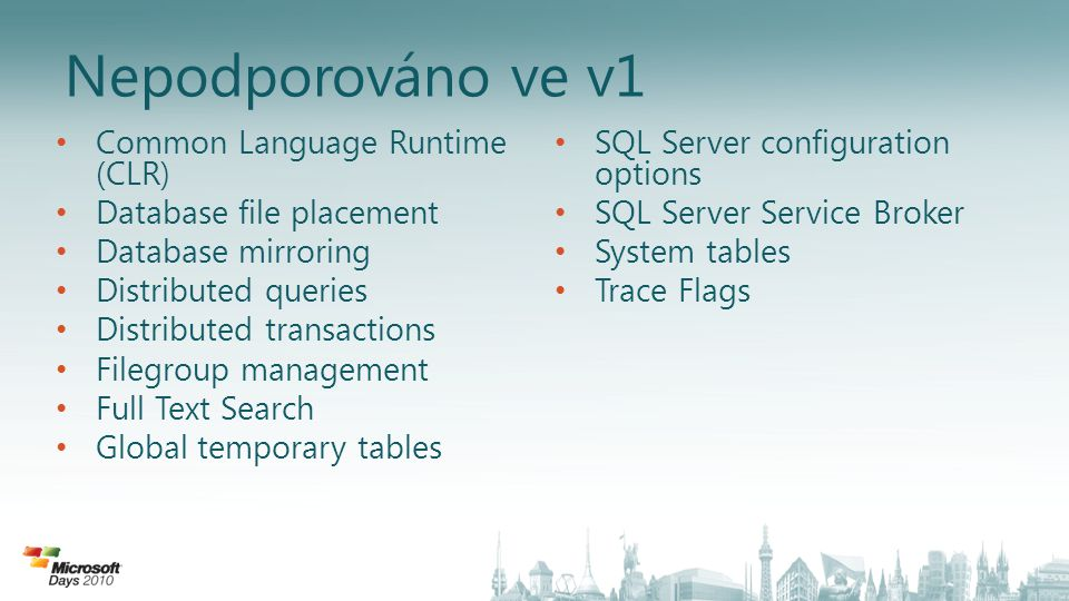 Nepodporováno ve v1 • Common Language Runtime (CLR) • Database file placement • Database mirroring • Distributed queries • Distributed transactions • Filegroup management • Full Text Search • Global temporary tables • SQL Server configuration options • SQL Server Service Broker • System tables • Trace Flags