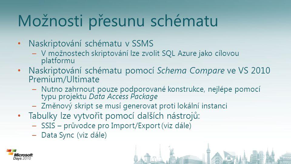 Možnosti přesunu schématu • Naskriptování schématu v SSMS – V možnostech skriptování lze zvolit SQL Azure jako cílovou platformu • Naskriptování schématu pomocí Schema Compare ve VS 2010 Premium/Ultimate – Nutno zahrnout pouze podporované konstrukce, nejlépe pomocí typu projektu Data Access Package – Změnový skript se musí generovat proti lokální instanci • Tabulky lze vytvořit pomocí dalších nástrojů: – SSIS – průvodce pro Import/Export (viz dále) – Data Sync (viz dále)