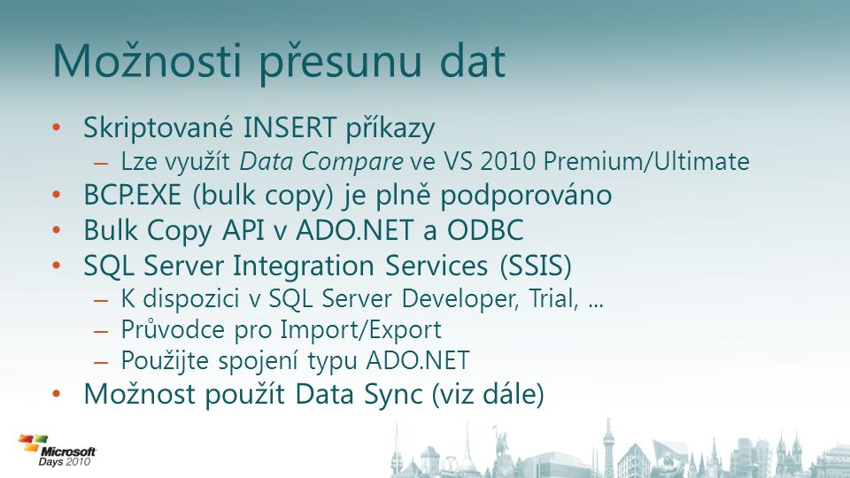 Možnosti přesunu dat • Skriptované INSERT příkazy – Lze využít Data Compare ve VS 2010 Premium/Ultimate • BCP.EXE (bulk copy) je plně podporováno • Bulk Copy API v ADO.NET a ODBC • SQL Server Integration Services (SSIS) – K dispozici v SQL Server Developer, Trial,...