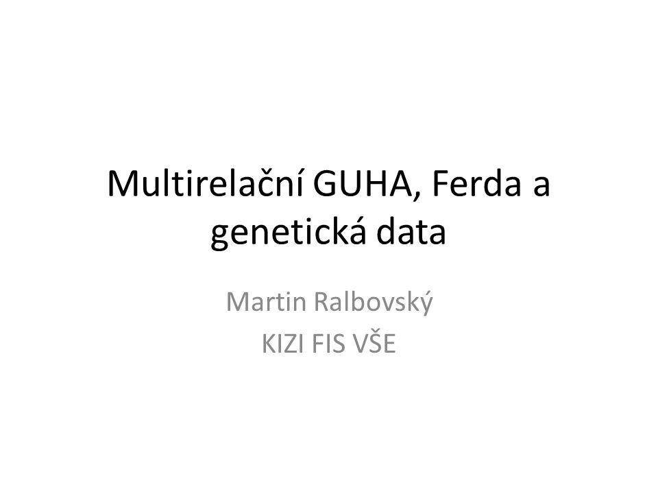 Multirelační GUHA, Ferda a genetická data Martin Ralbovský KIZI FIS VŠE