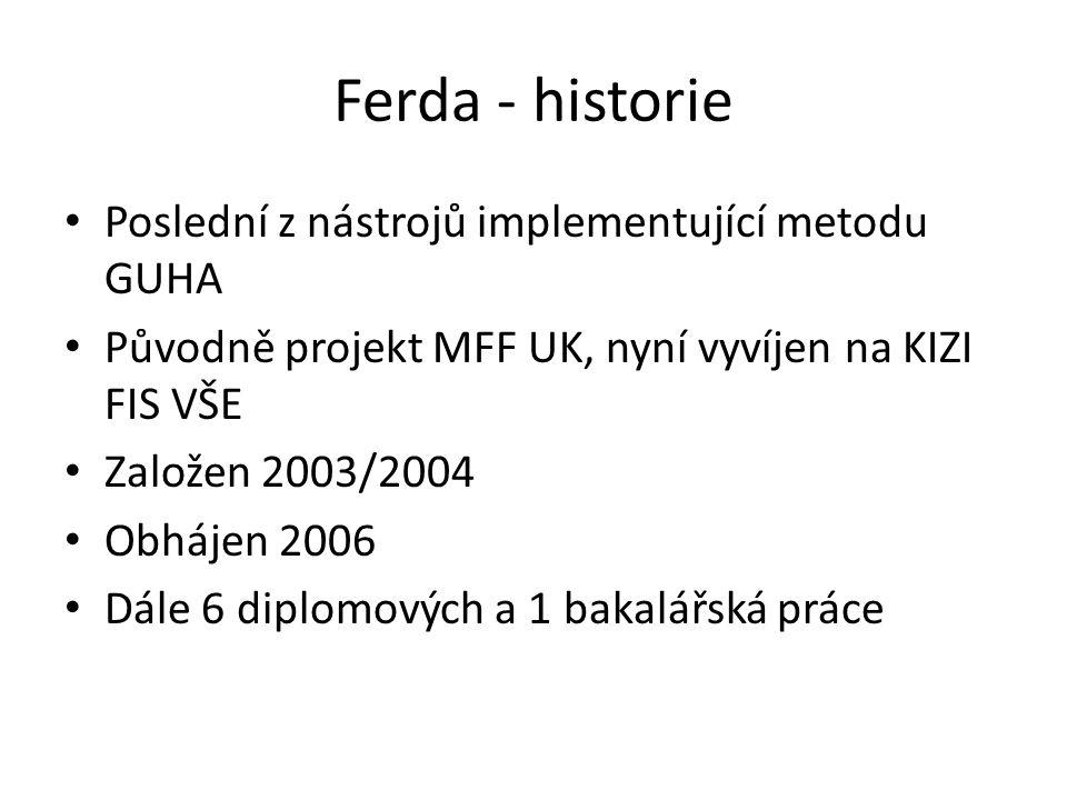 Ferda - historie • Poslední z nástrojů implementující metodu GUHA • Původně projekt MFF UK, nyní vyvíjen na KIZI FIS VŠE • Založen 2003/2004 • Obhájen