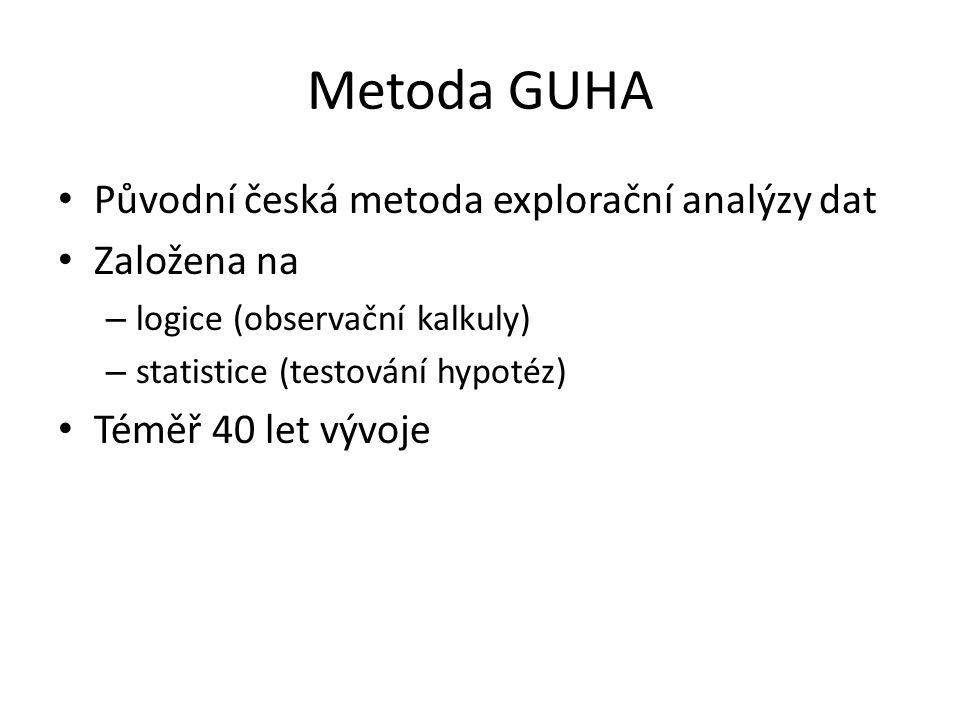 Metoda GUHA • Původní česká metoda explorační analýzy dat • Založena na – logice (observační kalkuly) – statistice (testování hypotéz) • Téměř 40 let