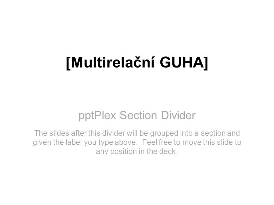 pptPlex Section Divider [Multirelační GUHA] The slides after this divider will be grouped into a section and given the label you type above. Feel free