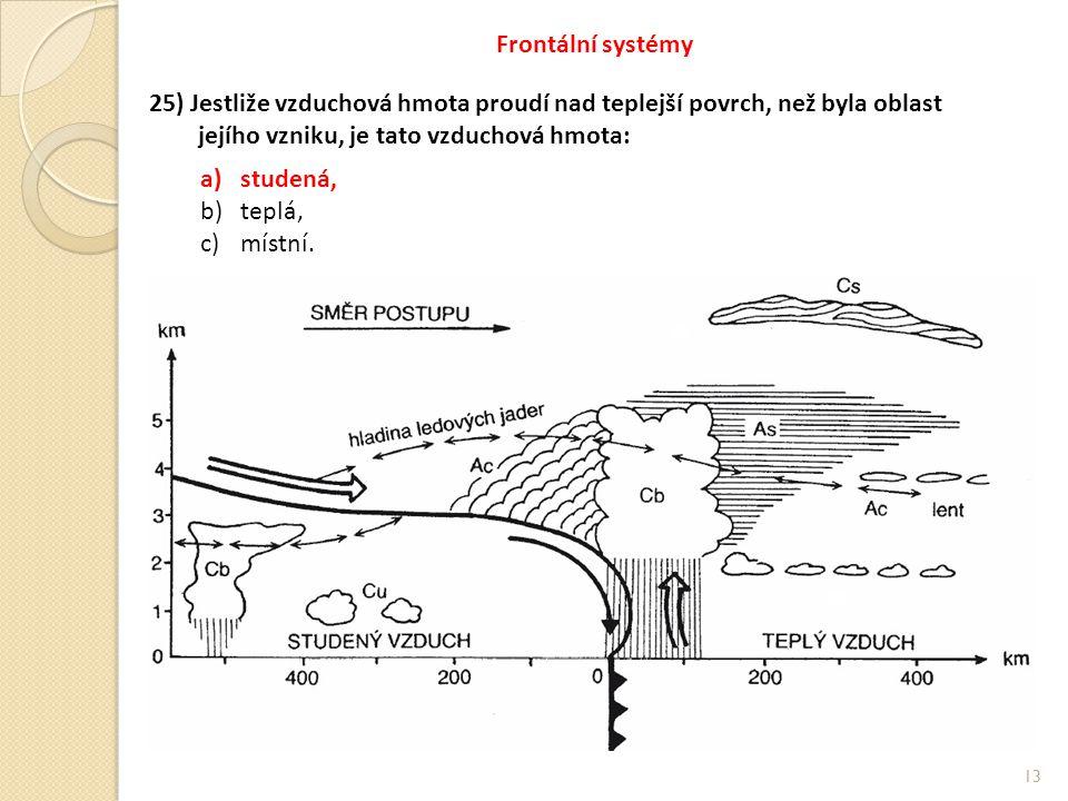 13 Frontální systémy 25) Jestliže vzduchová hmota proudí nad teplejší povrch, než byla oblast jejího vzniku, je tato vzduchová hmota: a)studená, b)teplá, c)místní.