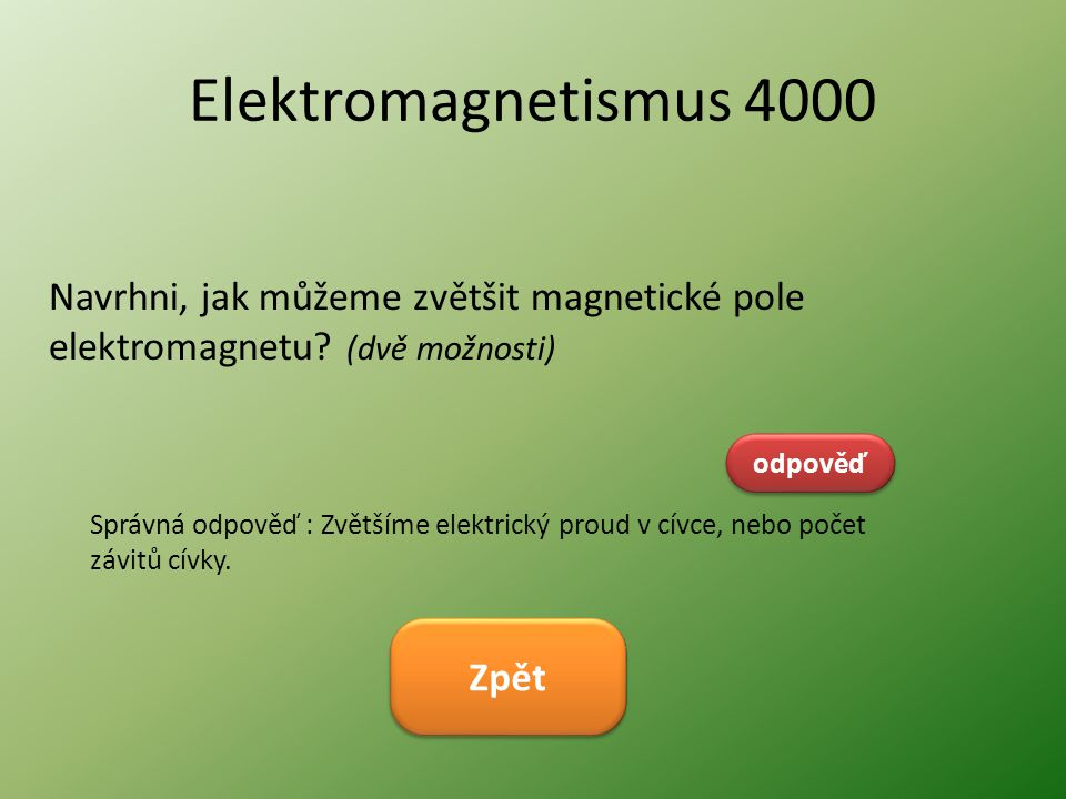 Elektromagnetismus 4000 Navrhni, jak můžeme zvětšit magnetické pole elektromagnetu? (dvě možnosti) odpověď Správná odpověď : Zvětšíme elektrický proud