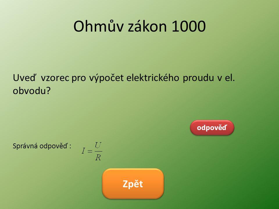 Ohmův zákon 1000 Uveď vzorec pro výpočet elektrického proudu v el. obvodu? odpověď Správná odpověď : Zpět