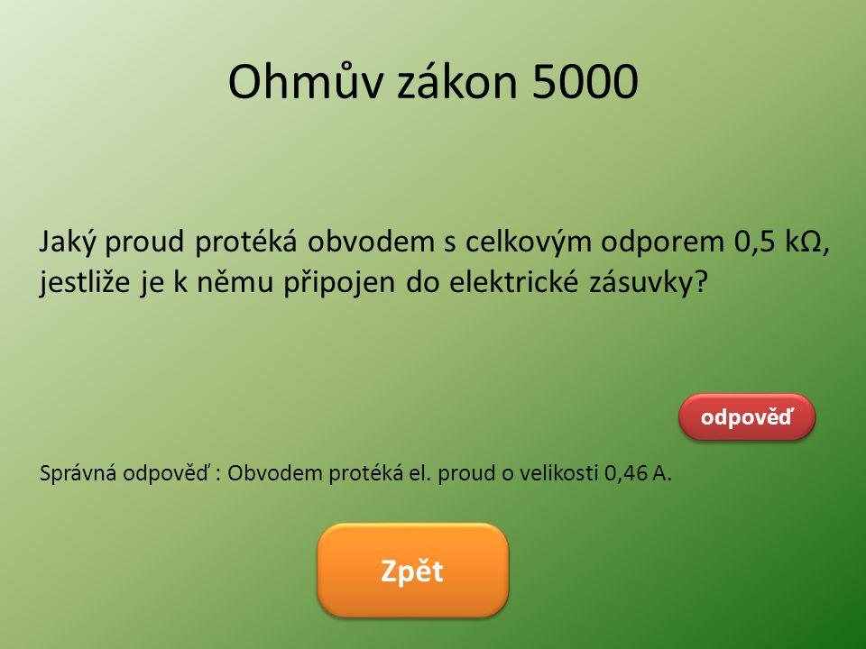 Ohmův zákon 5000 Jaký proud protéká obvodem s celkovým odporem 0,5 kΩ, jestliže je k němu připojen do elektrické zásuvky? odpověď Správná odpověď : Ob