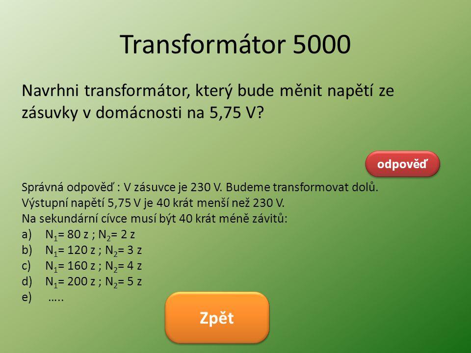 Transformátor 5000 Navrhni transformátor, který bude měnit napětí ze zásuvky v domácnosti na 5,75 V? odpověď Správná odpověď : V zásuvce je 230 V. Bud