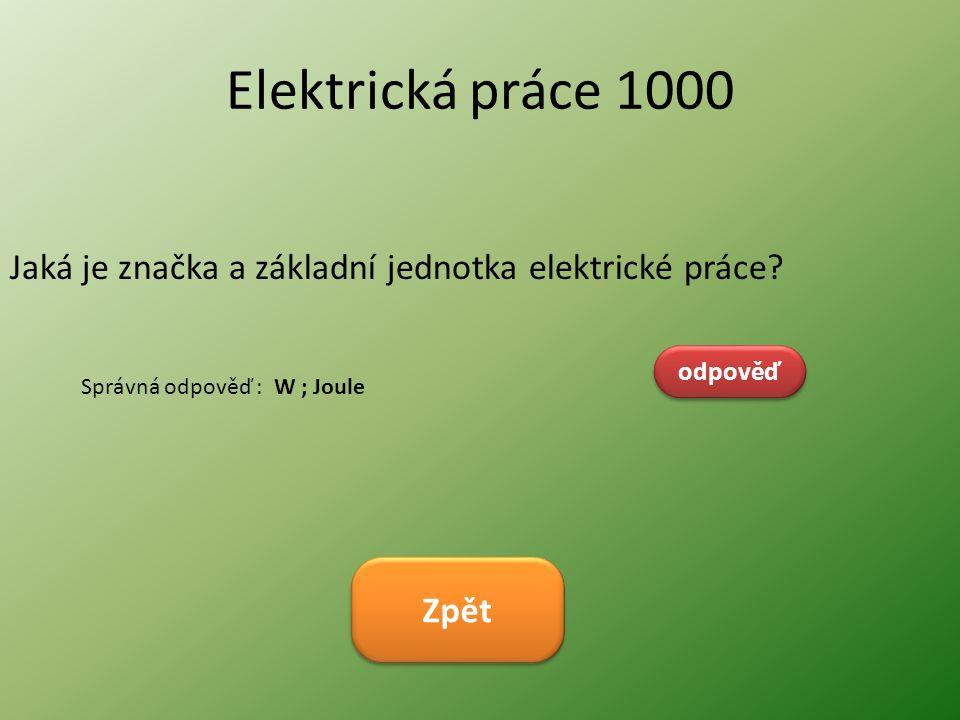Elektrická práce 1000 Jaká je značka a základní jednotka elektrické práce? odpověď Správná odpověď : W ; Joule Zpět