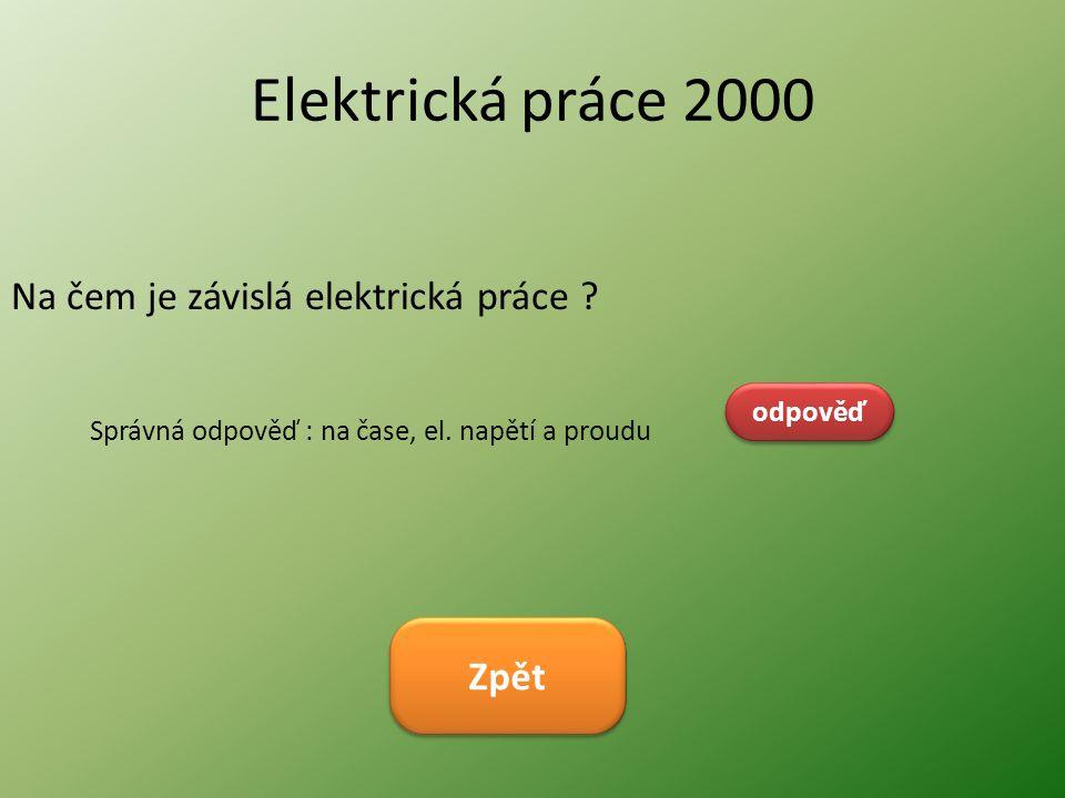 Elektrická práce 2000 Na čem je závislá elektrická práce ? odpověď Správná odpověď : na čase, el. napětí a proudu Zpět