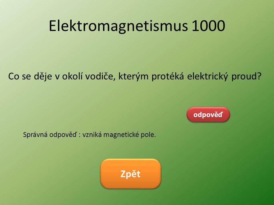 Elektromagnetismus 1000 Co se děje v okolí vodiče, kterým protéká elektrický proud? odpověď Správná odpověď : vzniká magnetické pole. Zpět