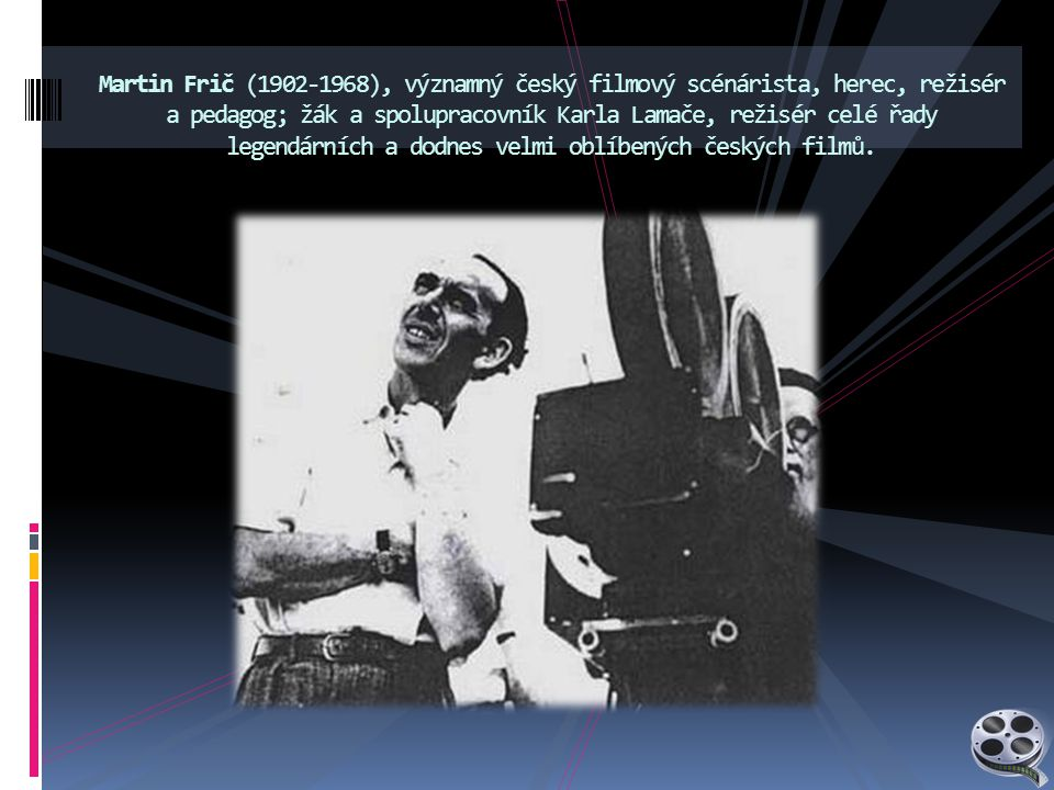 Martin Frič (1902-1968), významný český filmový scénárista, herec, režisér a pedagog; žák a spolupracovník Karla Lamače, režisér celé řady legendárních a dodnes velmi oblíbených českých filmů.
