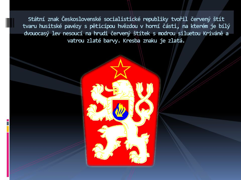 Státní znak Československé socialistické republiky tvořil červený štít tvaru husitské pavézy s pěticípou hvězdou v horní části, na kterém je bílý dvouocasý lev nesoucí na hrudi červený štítek s modrou siluetou Kriváně a vatrou zlaté barvy.