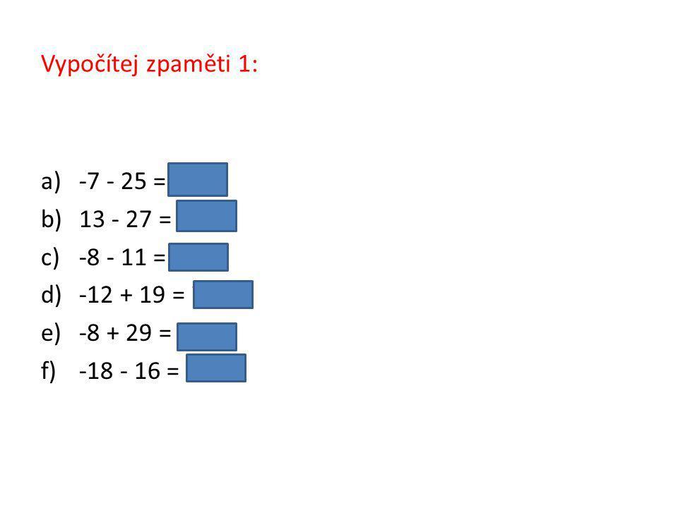Vypočítej zpaměti 1: a)-7 - 25 = −32 b)13 - 27 = −14 c)-8 - 11 = −19 d)-12 + 19 = 7 e)-8 + 29 = 21 f)-18 - 16 = −34