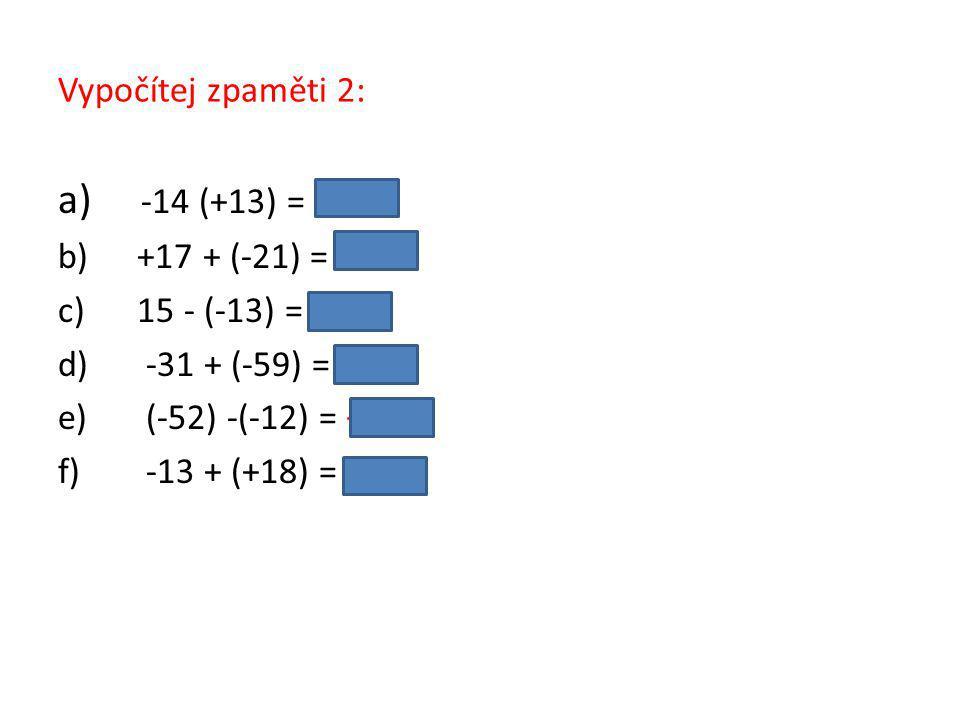 Vypočítej zpaměti 2: a) -14 (+13) = −1 b) +17 + (-21) = −4 c) 15 - (-13) = 28 d) -31 + (-59) = −90 e) (-52) -(-12) = −40 f) -13 + (+18) = 5