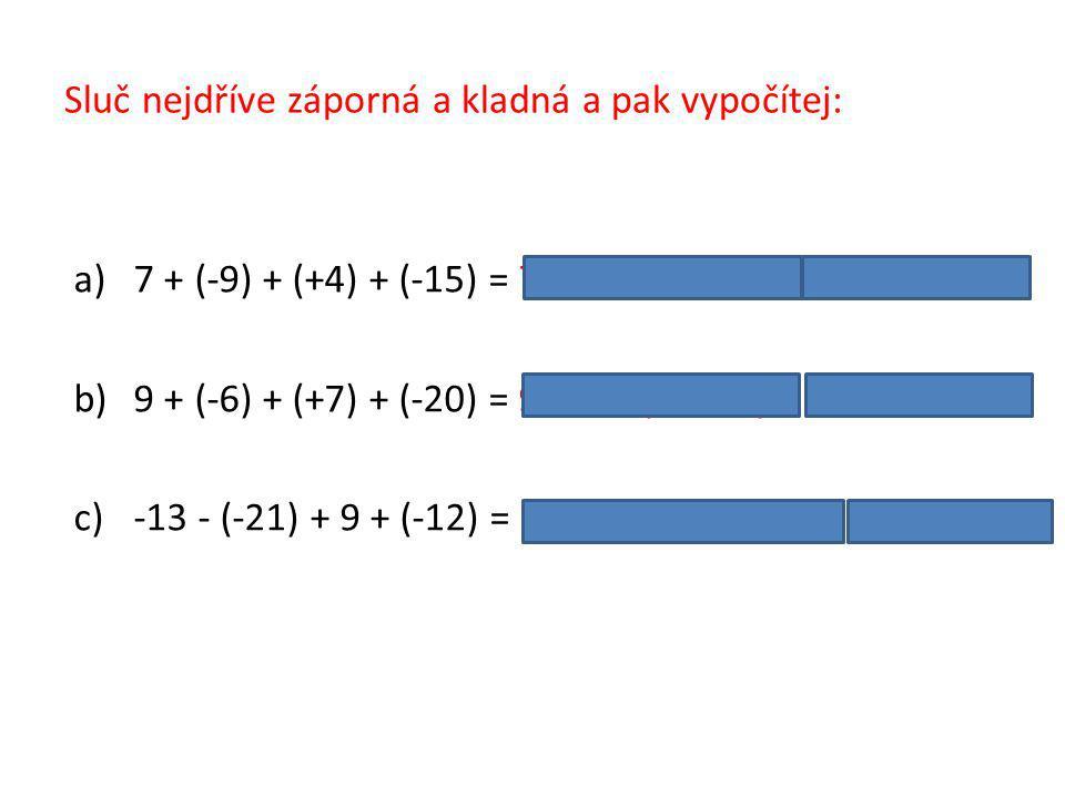 Sluč nejdříve záporná a kladná a pak vypočítej: a)7 + (-9) + (+4) + (-15) = 7 + 4 − (9 + 15) = 11 − 24 = −13 b)9 + (-6) + (+7) + (-20) = 9 + 7 − (6 + 20) = 16 − 26 = −10 c)-13 - (-21) + 9 + (-12) = 21 + 9 − (13 + 12) = 30 − 25 = 5