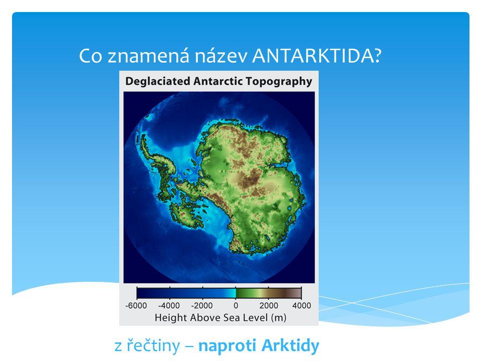 Co znamená název ANTARKTIDA? z řečtiny – naproti Arktidy