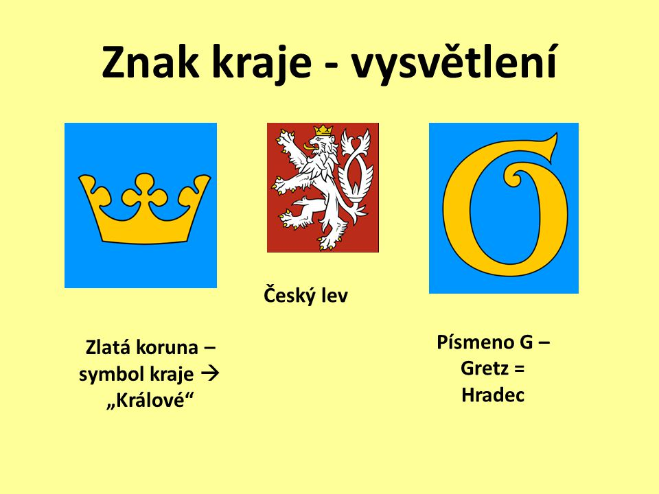 """Znak kraje - vysvětlení Český lev Zlatá koruna – symbol kraje  """"Králové"""" Písmeno G – Gretz = Hradec"""