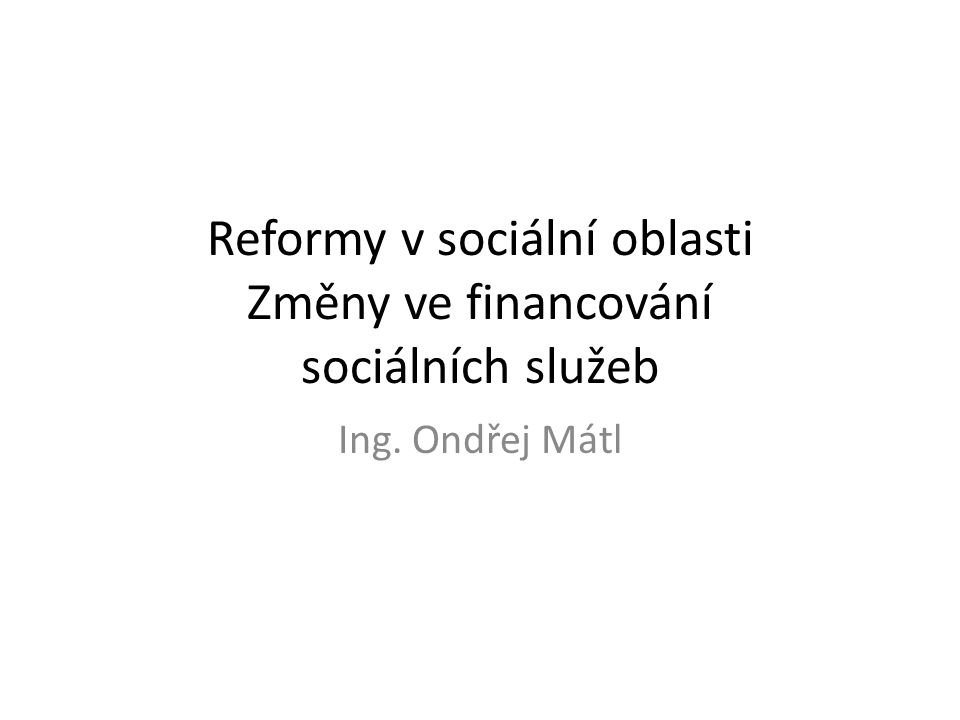 Reformy v sociální oblasti Změny ve financování sociálních služeb Ing. Ondřej Mátl