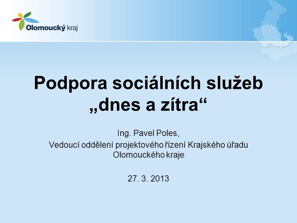 """Podpora sociálních služeb """"dnes a zítra"""" Ing. Pavel Poles, Vedoucí oddělení projektového řízení Krajského úřadu Olomouckého kraje 27. 3. 2013"""