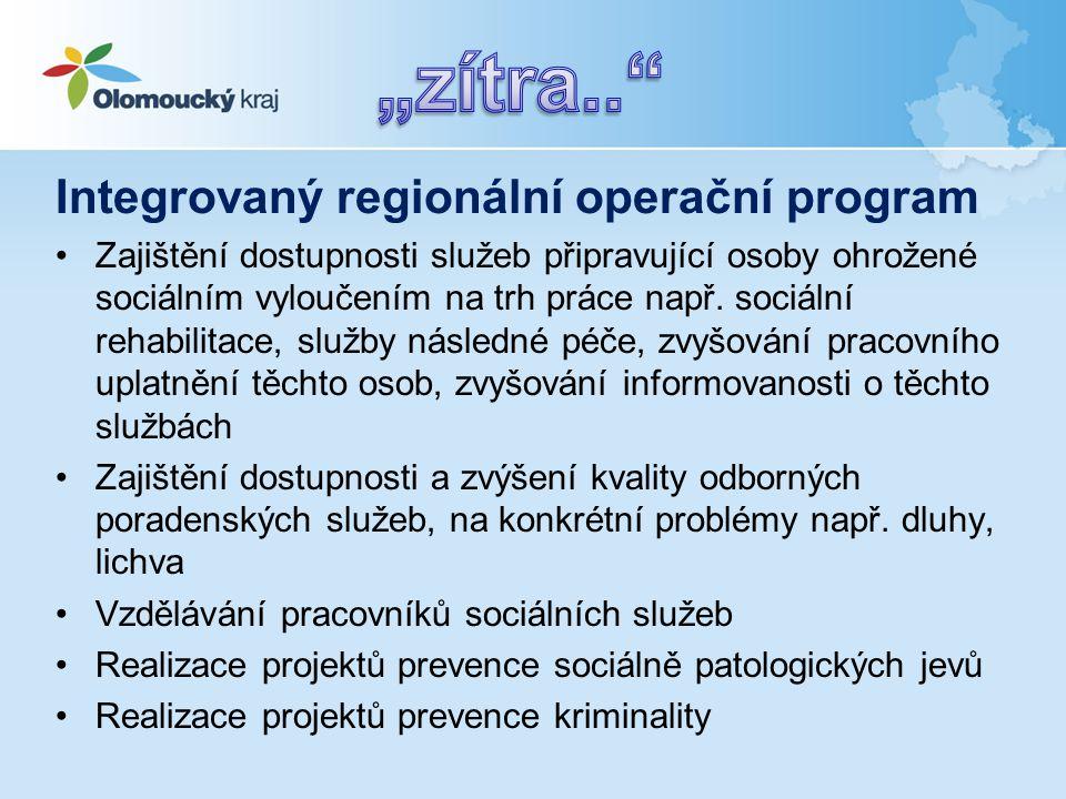 Integrovaný regionální operační program •Zajištění dostupnosti služeb připravující osoby ohrožené sociálním vyloučením na trh práce např.