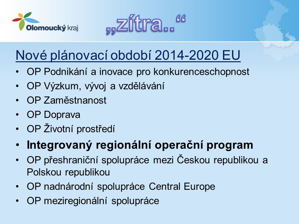 Nové plánovací období 2014-2020 EU •OP Podnikání a inovace pro konkurenceschopnost •OP Výzkum, vývoj a vzdělávání •OP Zaměstnanost •OP Doprava •OP Životní prostředí •Integrovaný regionální operační program •OP přeshraniční spolupráce mezi Českou republikou a Polskou republikou •OP nadnárodní spolupráce Central Europe •OP meziregionální spolupráce
