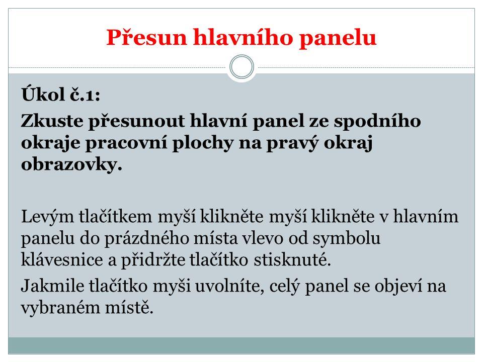 Přesun hlavního panelu Úkol č.1: Zkuste přesunout hlavní panel ze spodního okraje pracovní plochy na pravý okraj obrazovky. Levým tlačítkem myší klikn