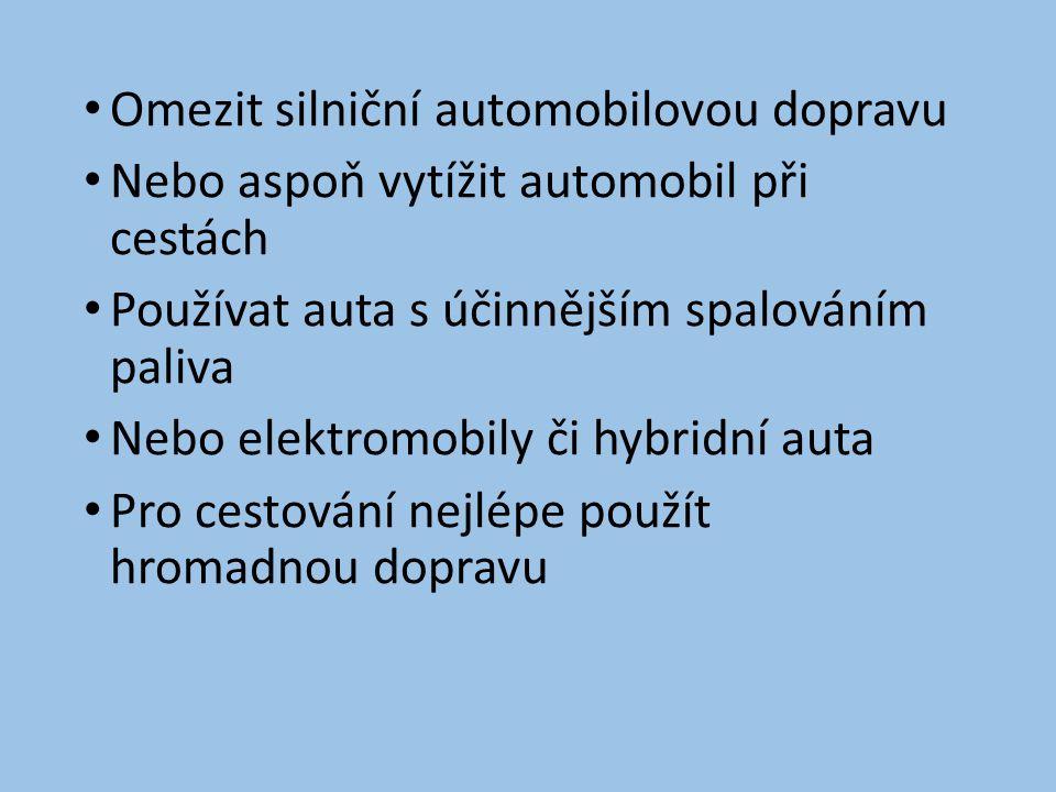 • Omezit silniční automobilovou dopravu • Nebo aspoň vytížit automobil při cestách • Používat auta s účinnějším spalováním paliva • Nebo elektromobily či hybridní auta • Pro cestování nejlépe použít hromadnou dopravu