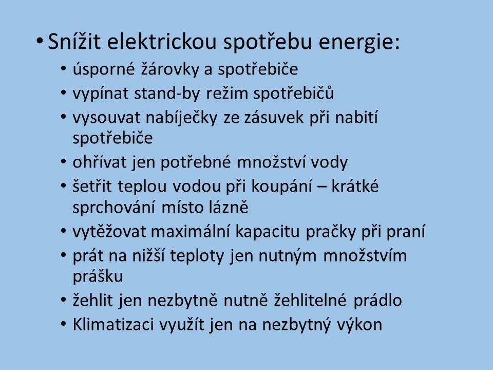 • Snížit elektrickou spotřebu energie: • úsporné žárovky a spotřebiče • vypínat stand-by režim spotřebičů • vysouvat nabíječky ze zásuvek při nabití spotřebiče • ohřívat jen potřebné množství vody • šetřit teplou vodou při koupání – krátké sprchování místo lázně • vytěžovat maximální kapacitu pračky při praní • prát na nižší teploty jen nutným množstvím prášku • žehlit jen nezbytně nutně žehlitelné prádlo • Klimatizaci využít jen na nezbytný výkon