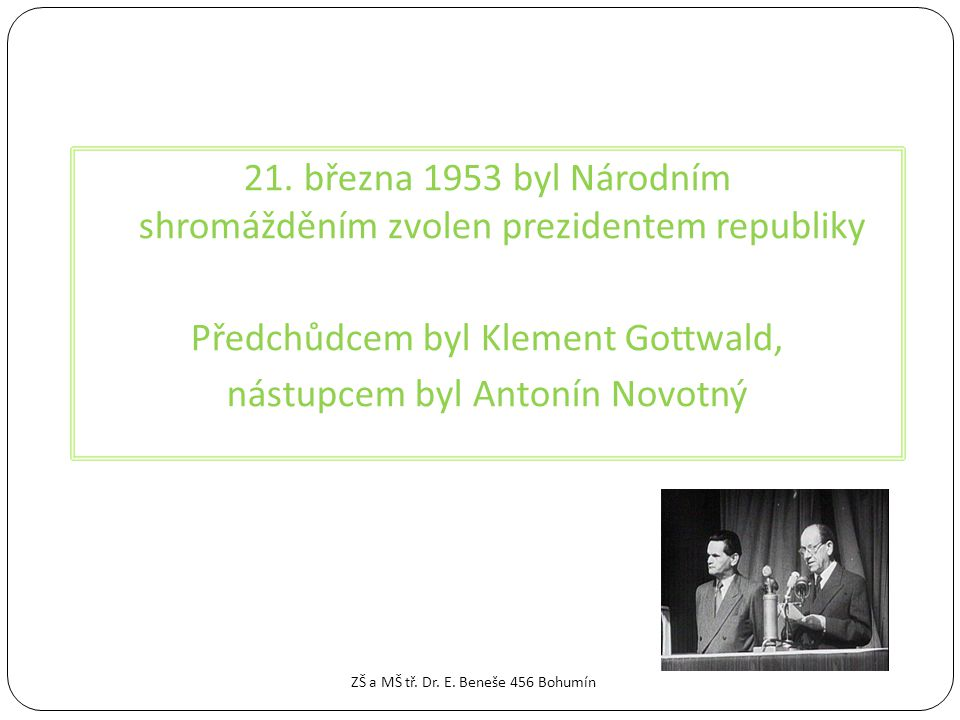 21. března 1953 byl Národním shromážděním zvolen prezidentem republiky Předchůdcem byl Klement Gottwald, nástupcem byl Antonín Novotný ZŠ a MŠ tř. Dr.