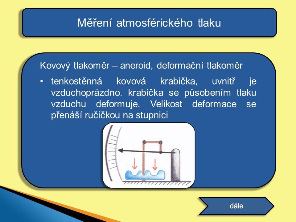 Měření atmosférického tlaku Kovový tlakoměr – aneroid, deformační tlakoměr •tenkostěnná kovová krabička, uvnitř je vzduchoprázdno. krabička se působen
