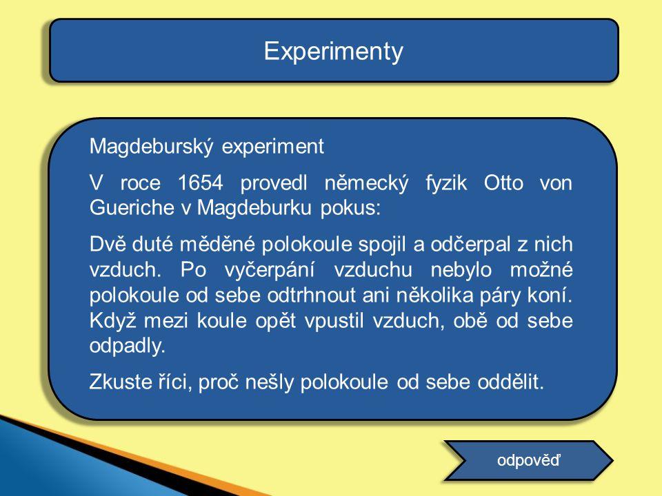 Experimenty Magdeburský experiment V roce 1654 provedl německý fyzik Otto von Gueriche v Magdeburku pokus: Dvě duté měděné polokoule spojil a odčerpal