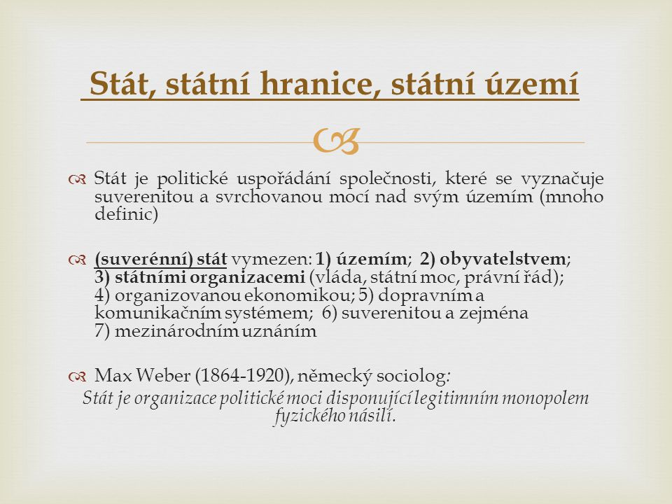   Stát je politické uspořádání společnosti, které se vyznačuje suverenitou a svrchovanou mocí nad svým územím (mnoho definic)  (suverénní) stát vym