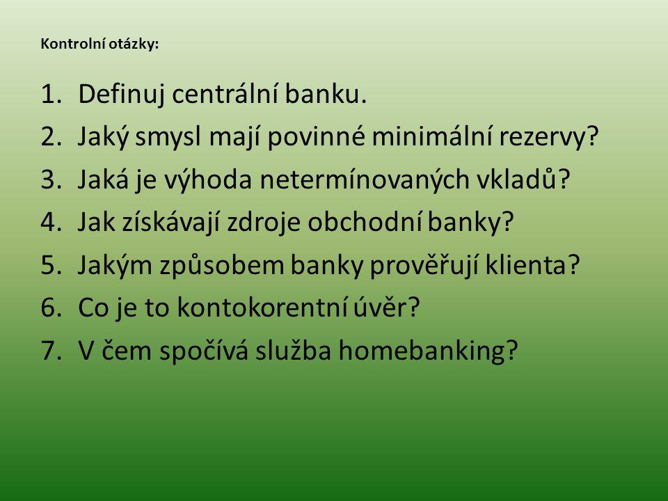 Kontrolní otázky: 1.Definuj centrální banku. 2.Jaký smysl mají povinné minimální rezervy? 3.Jaká je výhoda netermínovaných vkladů? 4.Jak získávají zdr