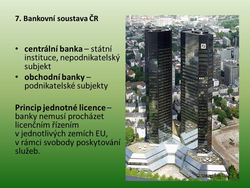 7. Bankovní soustava ČR • centrální banka – státní instituce, nepodnikatelský subjekt • obchodní banky – podnikatelské subjekty Princip jednotné licen