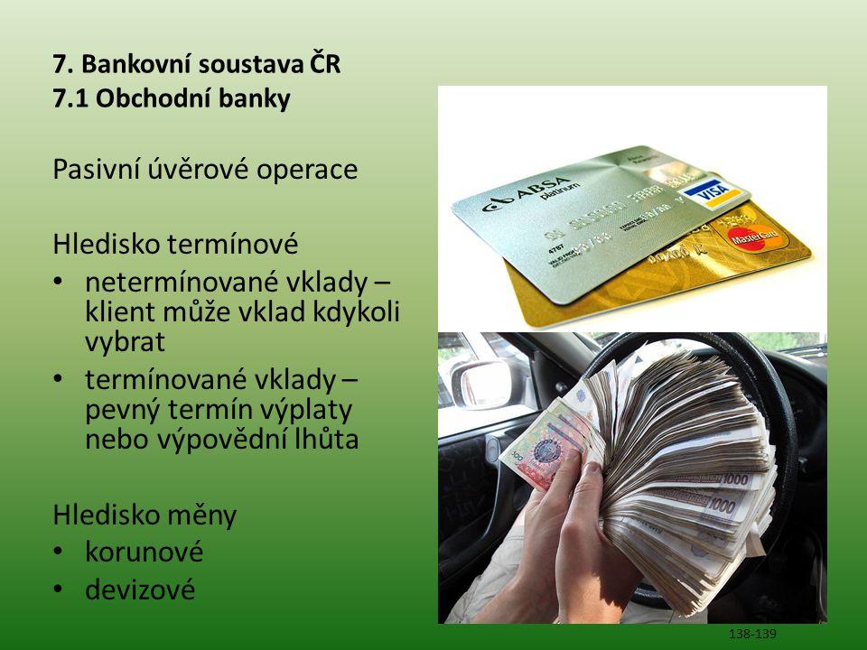 7. Bankovní soustava ČR 7.1 Obchodní banky Pasivní úvěrové operace Hledisko termínové • netermínované vklady – klient může vklad kdykoli vybrat • term