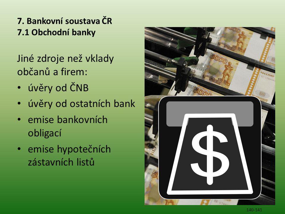 7. Bankovní soustava ČR 7.1 Obchodní banky Jiné zdroje než vklady občanů a firem: • úvěry od ČNB • úvěry od ostatních bank • emise bankovních obligací