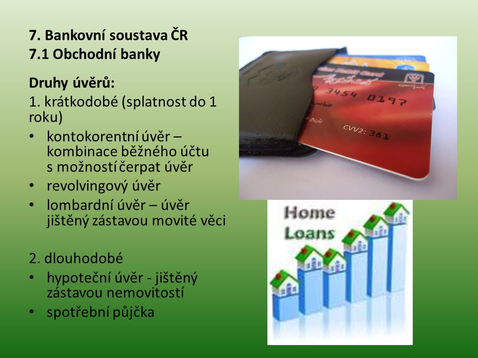 7. Bankovní soustava ČR 7.1 Obchodní banky Druhy úvěrů: 1. krátkodobé (splatnost do 1 roku) • kontokorentní úvěr – kombinace běžného účtu s možností č