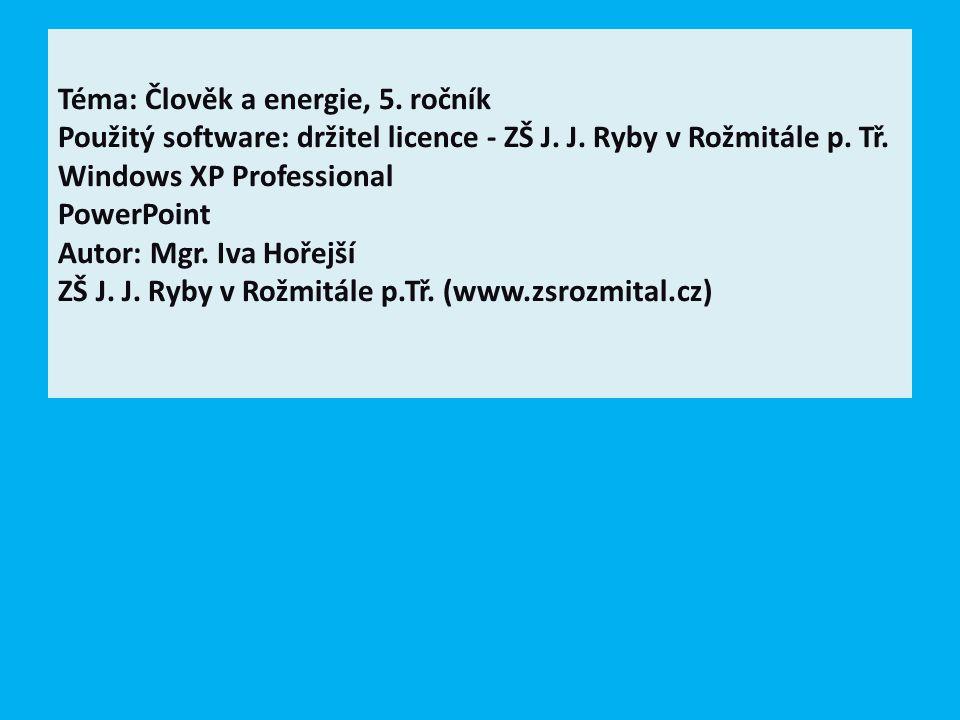 Téma: Člověk a energie, 5. ročník Použitý software: držitel licence - ZŠ J. J. Ryby v Rožmitále p. Tř. Windows XP Professional PowerPoint Autor: Mgr.
