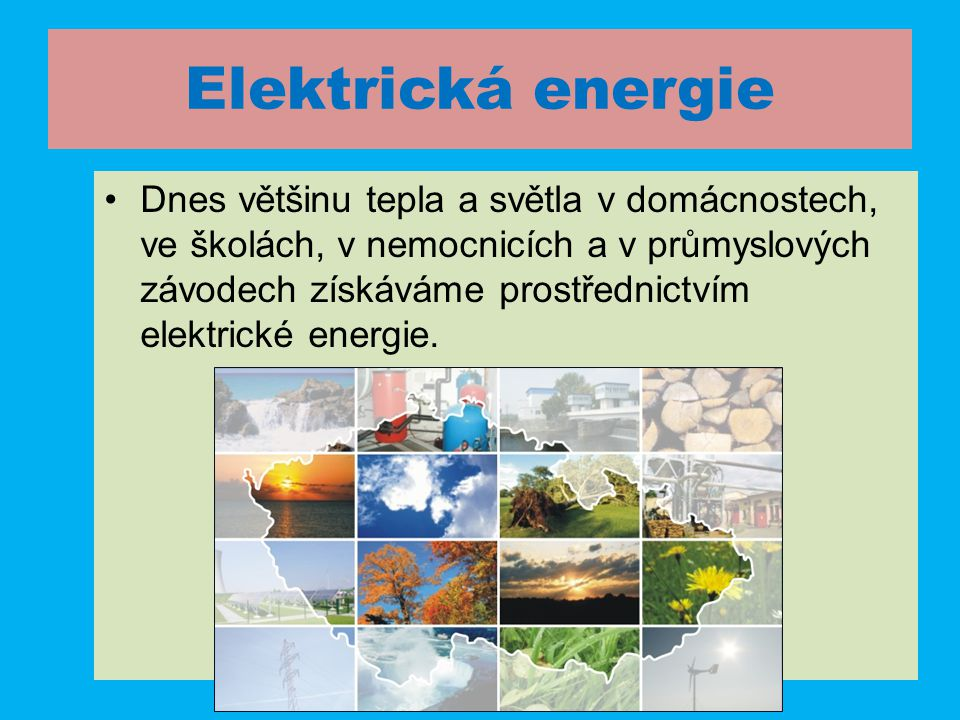 Elektrická energie •Dnes většinu tepla a světla v domácnostech, ve školách, v nemocnicích a v průmyslových závodech získáváme prostřednictvím elektrické energie.