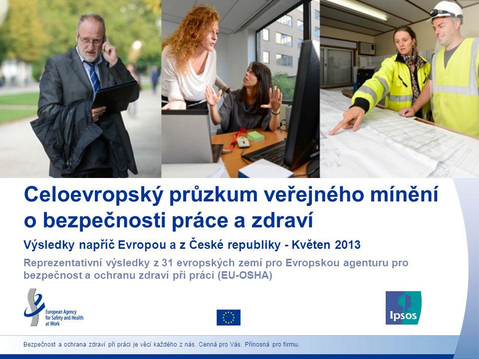 Celoevropský průzkum veřejného mínění o bezpečnosti práce a zdraví Výsledky napříč Evropou a z České republiky - Květen 2013 Reprezentativní výsledky z 31 evropských zemí pro Evropskou agenturu pro bezpečnost a ochranu zdraví při práci (EU-OSHA) Bezpečnost a ochrana zdraví při práci je věcí každého z nás.