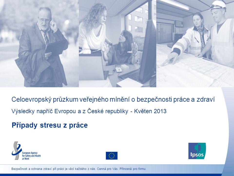 Celoevropský průzkum veřejného mínění o bezpečnosti práce a zdraví Výsledky napříč Evropou a z České republiky - Květen 2013 Případy stresu z práce Bezpečnost a ochrana zdraví při práci je věcí každého z nás.