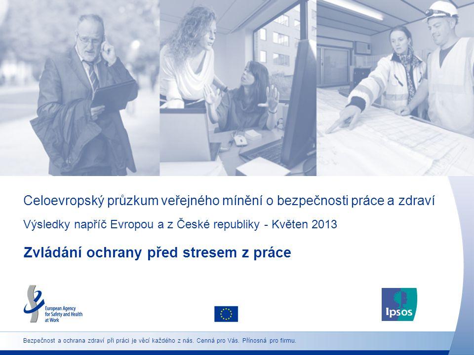 Celoevropský průzkum veřejného mínění o bezpečnosti práce a zdraví Výsledky napříč Evropou a z České republiky - Květen 2013 Zvládání ochrany před stresem z práce Bezpečnost a ochrana zdraví při práci je věcí každého z nás.